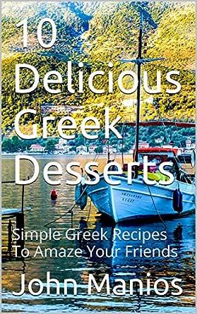 10 Delicious Greek Desserts Simple Greek Recipes To Amaze Your Friends Kindle Edition By Manios John Cookbooks Food Wine Kindle Ebooks Amazon Com