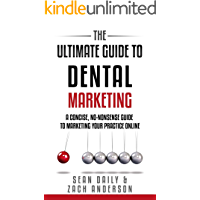 The Ultimate Guide to Dental Marketing: A Concise, No-Nonsense Guide to Marketing Your Practice Online