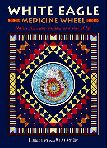 (White Eagle Medicine Wheel: Native American Wisdom as a Way of Life)