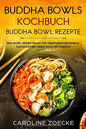 Buddha Bowls Kochbuch: Buddha Bowl Rezepte - Das Bowl Rezeptbuch für vegetarische Bowls, Clean Eating oder auch mit Fleisch