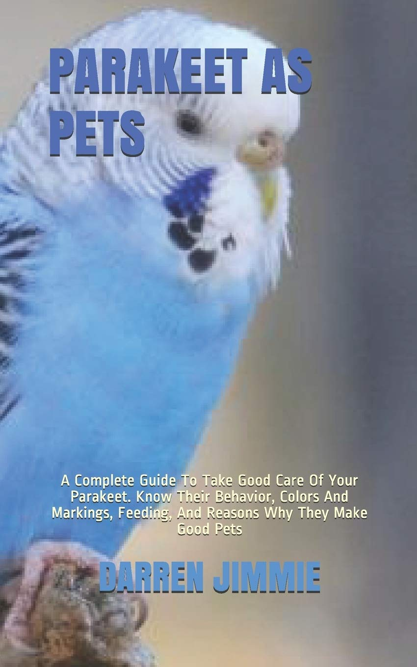 Parakeet As Pets A Complete Guide To Take Good Care Of Your Parakeet Know Their Behavior Colors And Markings Feeding And Reasons Why They Make Good Pets Jimmie Darren 9798656873291 Amazon Com Books