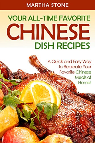 (Your All-Time Favorite Chinese Dish Recipes: A Quick and Easy Way to Recreate Your Favorite Chinese Meals at Home! (Chinese Food Cooking))