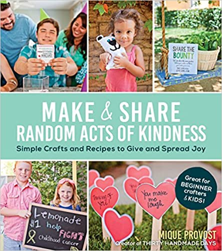 Make & Share Random Acts of Kindness: Simple Crafts and Recipes to Give and Spread Joy - Mique Provost