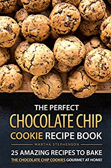 The Perfect Chocolate Chip Cookie Recipe Book: 25 Amazing Recipes to Bake the Chocolate Chip Cookies Gourmet at Home! by [Stephenson, Martha]