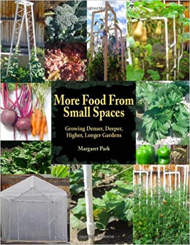 More Food From Small Spaces: Growing Denser, Deeper, Higher, Longer Vegetable Gardens