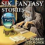 Six Fantasy Stories, Volume Two   Robert Jeschonek