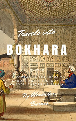Travels Into Bokhara  : A Voyage up the Indus to Lahore and a Journey to Cabool, Tartary & Persia