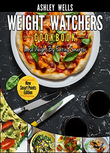 Weight Watchers: Weight Watchers Cookbook - Smart Points Edition - Lose Weight By Eating Smarter (Weight Watchers Pocket Guide) by Ashley Wells