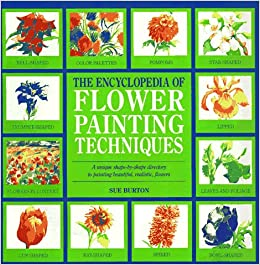 The Encyclopedia Of Flower Painting Techniques Art Sue Burton 9780762402021 Amazon Books