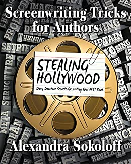 Screenwriting Tricks for Authors (and Screenwriters!): STEALING HOLLYWOOD: Story Structure Secrets for Writing Your BEST Book by [Sokoloff, Alexandra]