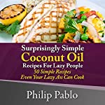 Surprisingly Simple Coconut Oil Recipes for Lazy People: 50 Simple Coconut Oil Cookings Even Your Lazy Ass Can Make | Phillip Pablo