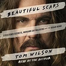 Beautiful Scars: Steeltown Secrets, Mohawk Skywalkers and the Road Home Audiobook by Tom Wilson Narrated by Tom Wilson