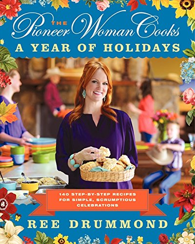 The Pioneer Woman Cooks: A Year of Holidays: 140 Step-by-Step Recipes for Simple, Scrumptious Celebrations (Pioneer Woman Cooks series) -