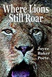Where Lions Still Roar, Joyce Baker Porte, 0977325210
