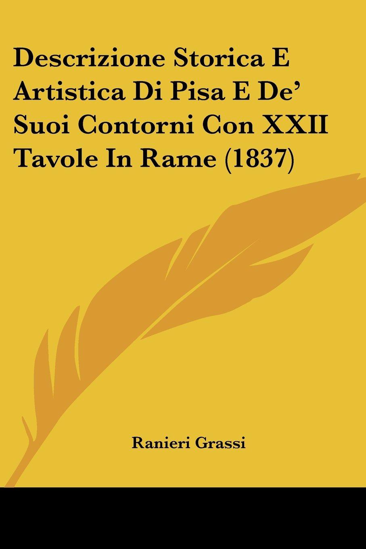 Read Online Descrizione Storica E Artistica Di Pisa E De' Suoi Contorni Con XXII Tavole In Rame (1837) (Italian Edition) pdf