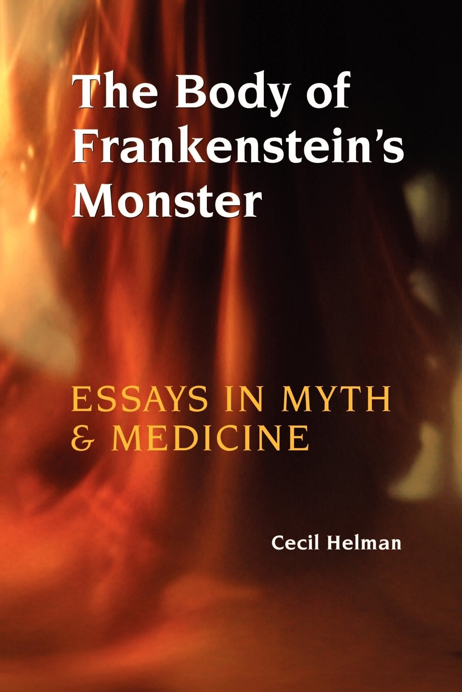 the body of frankenstein s monster essays in myth and medicine  the body of frankenstein s monster essays in myth and medicine cecil helman 9781931044837 com books