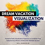 Dream Vacation Visualization: Powerful Daily Visualization Hypnosis to Condition Your Subconsious Mind to Achieve the Ultimate Success | Will Johnson Jr.