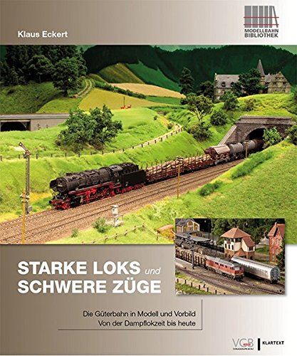 Starke Loks für schwere Züge: Die Güterbahn in Vorbild und Modell - Von der Dampflokzeit bis heute
