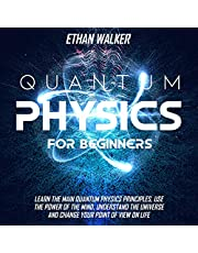 Quantum Physics for Beginners: Learn the Main Quantum Physics Principles, Use the Power of the Mind, Understand the Universe and Change Your Point of View on Life