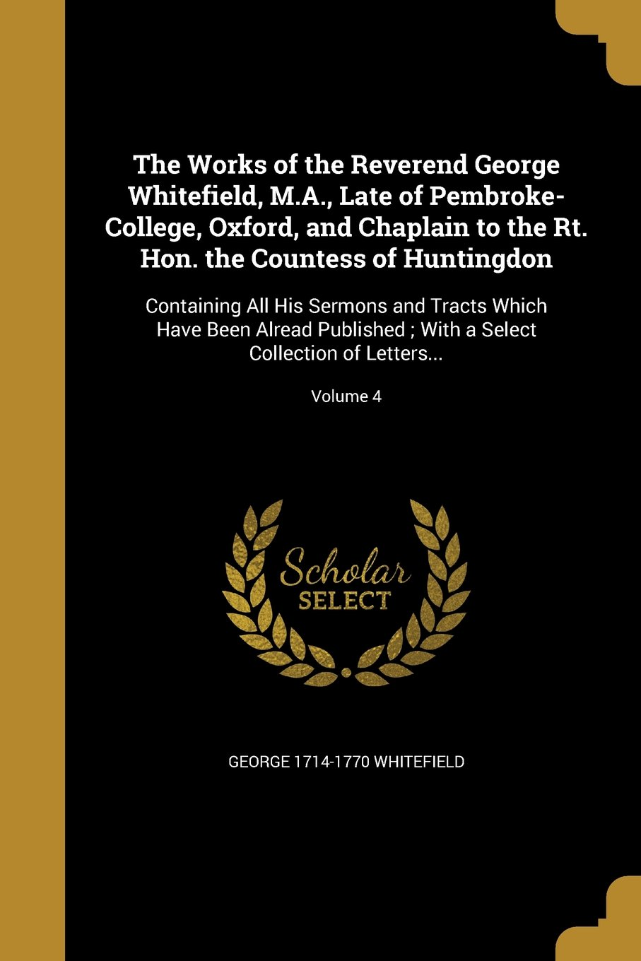 Download The Works of the Reverend George Whitefield, M.A., Late of Pembroke-College, Oxford, and Chaplain to the Rt. Hon. the Countess of Huntingdon: ... a Select Collection of Letters...; Volume 4 pdf epub