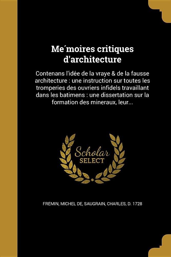 Me Moires Critiques D'Architecture: Contenans L'Ide E de La Vraye & de La Fausse Architecture: Une Instruction Sur Toutes Les Tromperies Des Ouvriers ... Des Mineraux, Leur... (French Edition) ebook