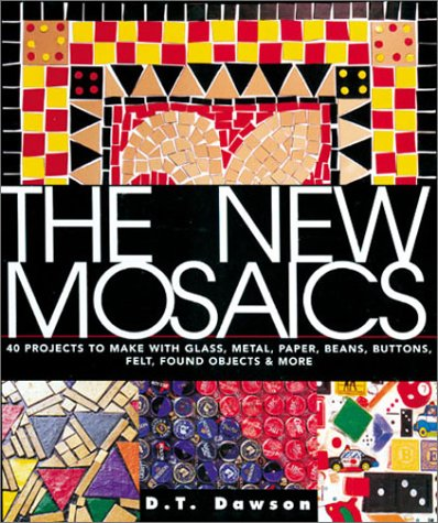 The New Mosaics: 40 Projects to Make with Glass, Metal, Paper, Beans, Buttons, Felt, Found Objects & More