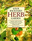 Your Backyard Herb Garden: A Gardener's Guide to Growing, Using and Enjoying Herbs