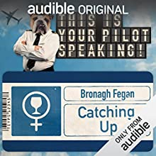 Catching Up: This Is Your Pilot Speaking, An Audible Original Pilot Performance by Bronagh Fegan Narrated by Louise Ford, Margaret Cabourn-Smith, Carrie Quinlan, Grainne Maguire, Andy Goddard