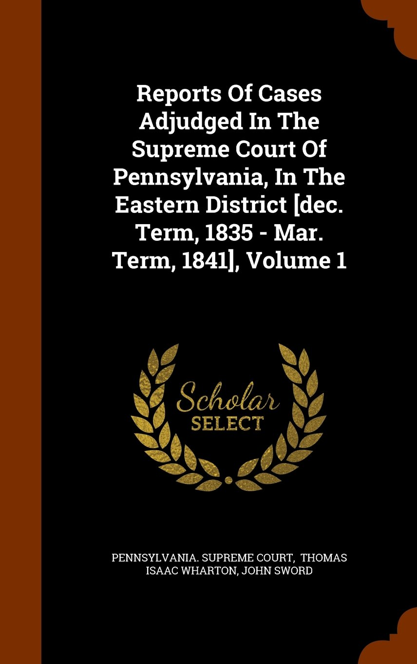 Download Reports Of Cases Adjudged In The Supreme Court Of Pennsylvania, In The Eastern District [dec. Term, 1835 - Mar. Term, 1841], Volume 1 ebook