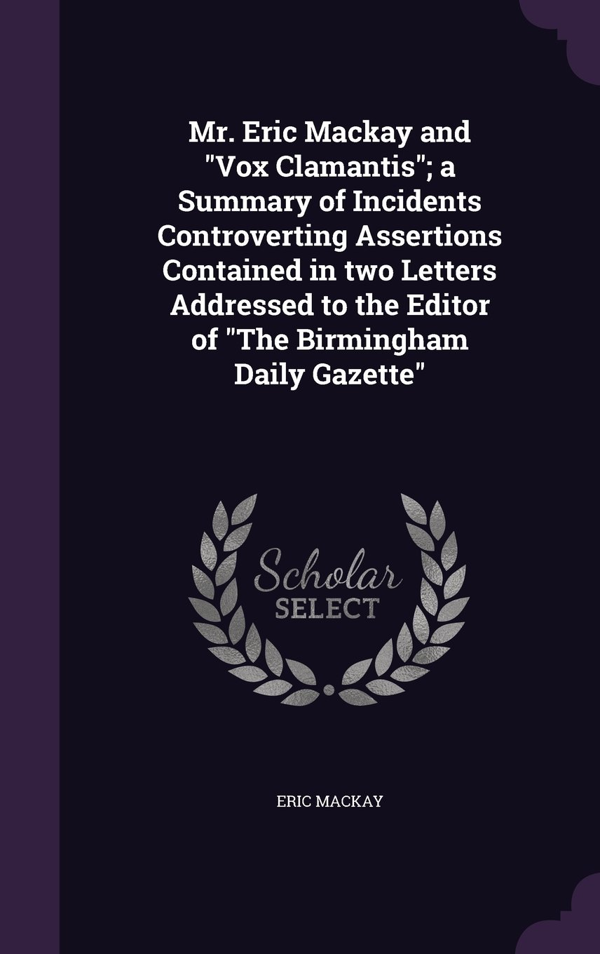 Download Mr. Eric MacKay and Vox Clamantis; A Summary of Incidents Controverting Assertions Contained in Two Letters Addressed to the Editor of the Birmingham Daily Gazette ebook