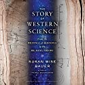 The Story of Western Science: From the Writings of Aristotle to the Big Bang Theory Audiobook by Susan Wise Bauer Narrated by Julian Elfer