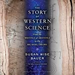 The Story of Western Science: From the Writings of Aristotle to the Big Bang Theory | Susan Wise Bauer