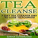 Tea Cleanse: 7 Day Tea Cleanse Diet to Lose 10 Pounds Audiobook by Sarah P. Sutherland Narrated by Aks K