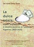 La dulce crisis. Estado, empresarios e industria azucarera en Tucuman, Argentina (1853-1914) (Spanish Edition)