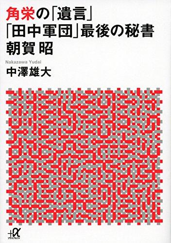 角栄の「遺言」 「田中軍団」最後の秘書 朝賀昭 (講談社+α文庫)
