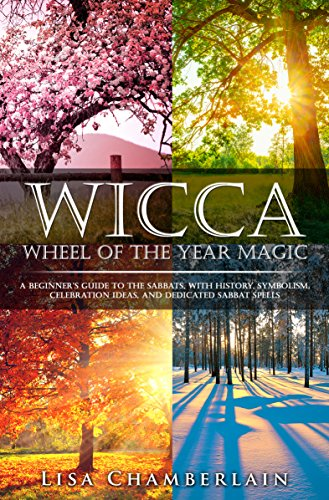 Wicca Wheel of the Year Magic: A Beginner's Guide to the Sabbats, with History, Symbolism, Celebration Ideas, and Dedicated Sabbat Spells