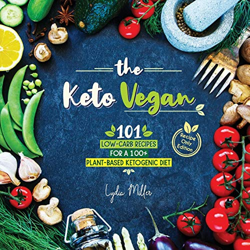 The Keto Vegan: 101 Low-Carb Recipes For A 100% Plant-Based Ketogenic Diet (Recipe-Only Edition) (The Carbless Cook) by Lydia Miller