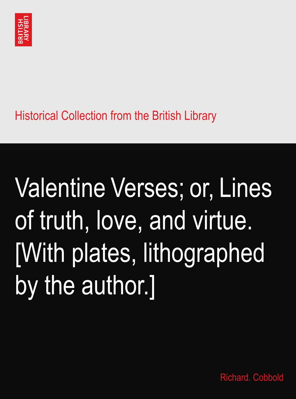 Valentine Verses; or, Lines of truth, love, and virtue. [With plates, lithographed by the author.] ebook