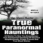 True Paranormal Hauntings: 12 Stories to Give You Goosebumps: True Paranormal Hauntings of Haunted Neighborhoods, People, Forests, and True Ghost Stories | Max Mason Hunter