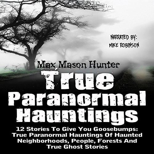 True Paranormal Hauntings: 12 Stories to Give You Goosebumps: True Paranormal Hauntings of Haunted Neighborhoods, People, Forests, and True Ghost Stories