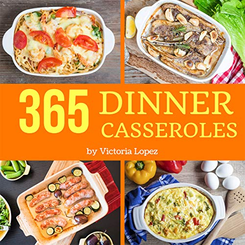 Dinner Casseroles 365: Enjoy 365 Days With Amazing Dinner Casserole Recipes In Your Own Dinner Casserole Cookbook! (Best Casserole Cookbook, Southern Casseroles Cookbook) [Book 1] by Victoria Lopez
