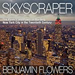 Skyscraper: The Politics and Power of Building New York City in the Twentieth Century | Benjamin Flowers
