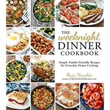 The Weeknight Dinner Cookbook: Simple Family-Friendly Recipes for Everyday Home Cooking