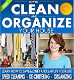 Organizing: How To Clean and Organize Your House - The Ultimate DIY House Hack Guide for: Speed Cleaning, Decluttering, Organizing: Learn How to Save Money ... Your Home Books by Sam Siv Book 1)