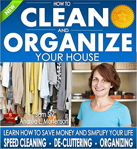 Organizing: How To Clean and Organize Your House - The Ultimate DIY House Hack Guide for: Speed Cleaning, Decluttering, Organizing: Learn How to Save Money Your Home Books by Sam Siv Book 1