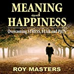 Meaning and Happiness: Overcoming STRESS, FEAR, and PAIN | Roy Masters