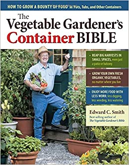 The Ve able Gardener s Container Bible How to Grow a Bounty of Food in Pots Tubs and Other Containers Edward C Smith Amazon