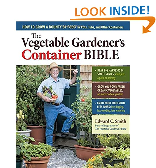 The Ve able Gardener s Container Bible How to Grow a Bounty of Food in Pots Tubs and Other Containers