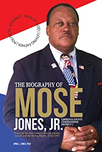 The Biography of Mose Jones Jr, Lawrence County Commissioner District 1: A seed of the foot soldiers Bloody Sunday march and the Voting Rights Act of 1965