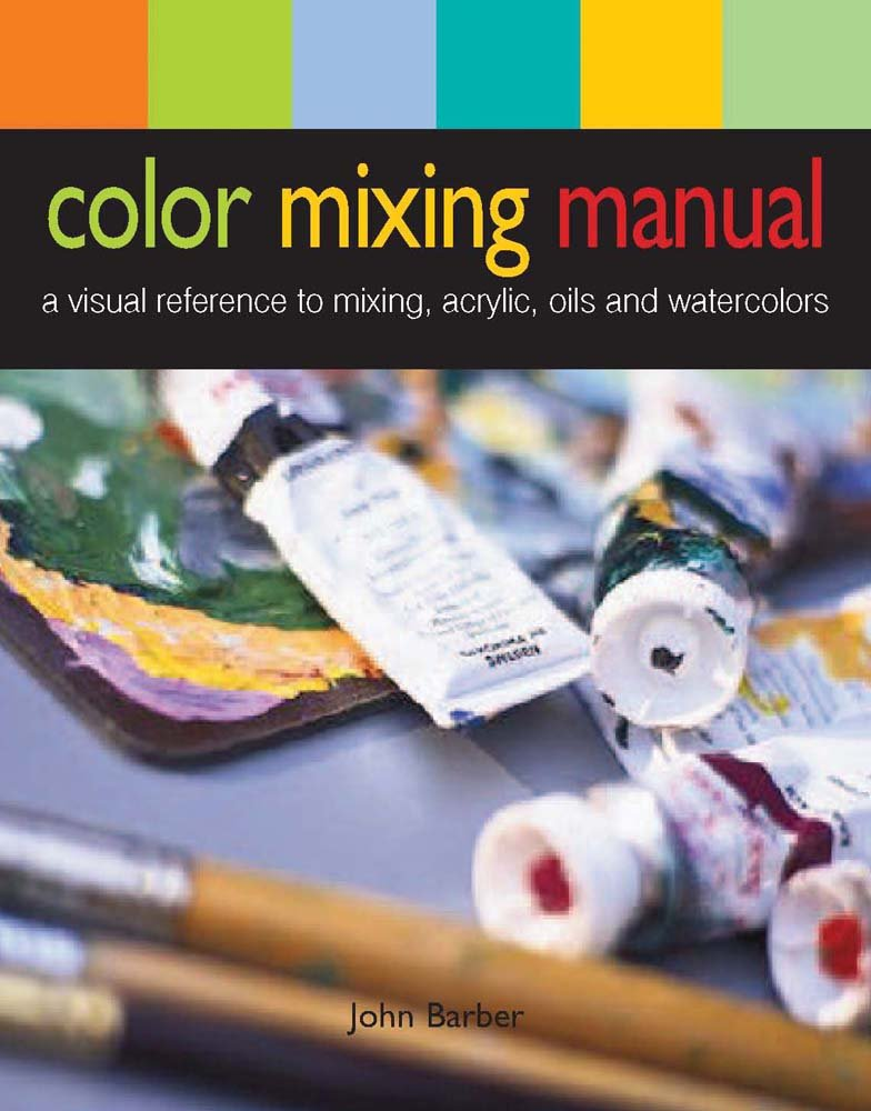 Color Mixing Manual A Visual Reference To Mixing Acrylics Oils